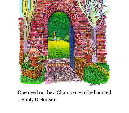 "A pen and ink drawing of a brick arch looking into a garden, in which stands a solitary gold statue. In the foreground there are two bare trees and some greenery. Below is the text ""One need not be a chamber - to be haunted, -Emily Dickinson"""