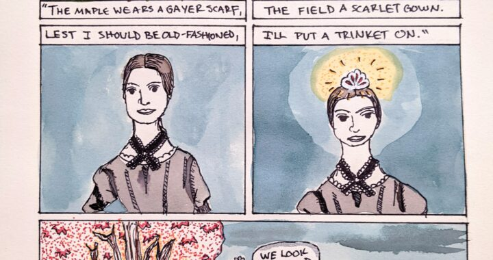 """A five-panel comic in sharpie and watercolor, with the title """"Autumn"""" over the top. The first panel is of a maple tree with a scarf tied around its trunk, a halo of light behind it, and the text """"The Maples wears a gayer scarf,"""". The second panel shows a red gown, haloed in light, laying on top of a field of grass, with the text """"The field a scarlet gown."""" below. The third panel is a drawing of Emily Dickinson, with the text """"Lest I should be old-fashioned,"""" above. The fourth panel is a closer drawing of ED, wearing a crown haloed by light, and the text """"I'll put a trinket on."""" above. The last panel is Emily, in her crown, seated between the field and the maple tree. She is saying """"We look gooooood""""."""